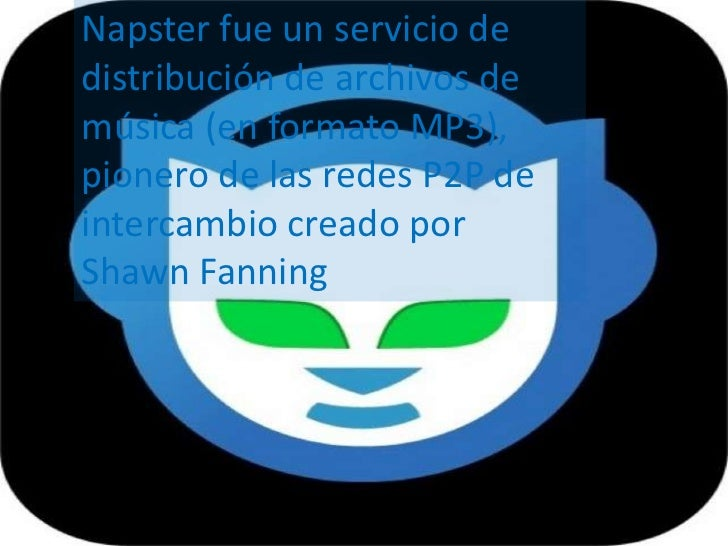 Napster fue un servicio dedistribución de archivos demúsica (en formato MP3),pionero de las redes P2P deintercambio creado...