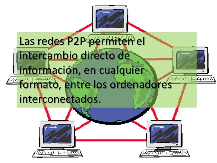 Las redes P2P permiten elintercambio directo deinformación, en cualquierformato, entre los ordenadoresinterconectados.