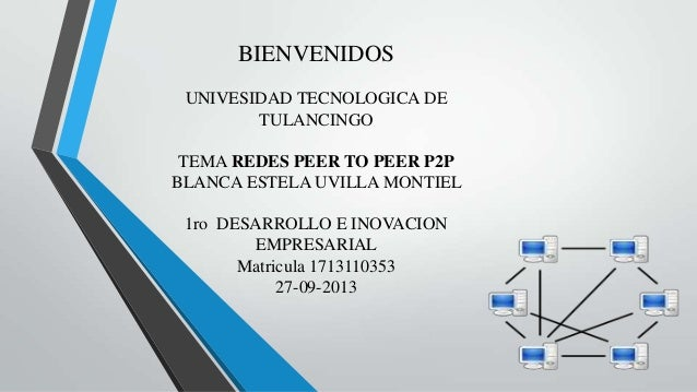 BIENVENIDOS UNIVESIDAD TECNOLOGICA DE TULANCINGO TEMA REDES PEER TO PEER P2P BLANCA ESTELA UVILLA MONTIEL 1ro DESARROLLO E...