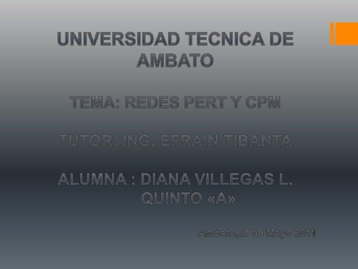 UNIVERSIDAD TECNICA DE AMBATO<br />TEMA: REDES PERT Y CPM<br />TUTOR: ING. EFRAIN TIBANTA<br />ALUMNA : DIANA VILLEGAS L.<...