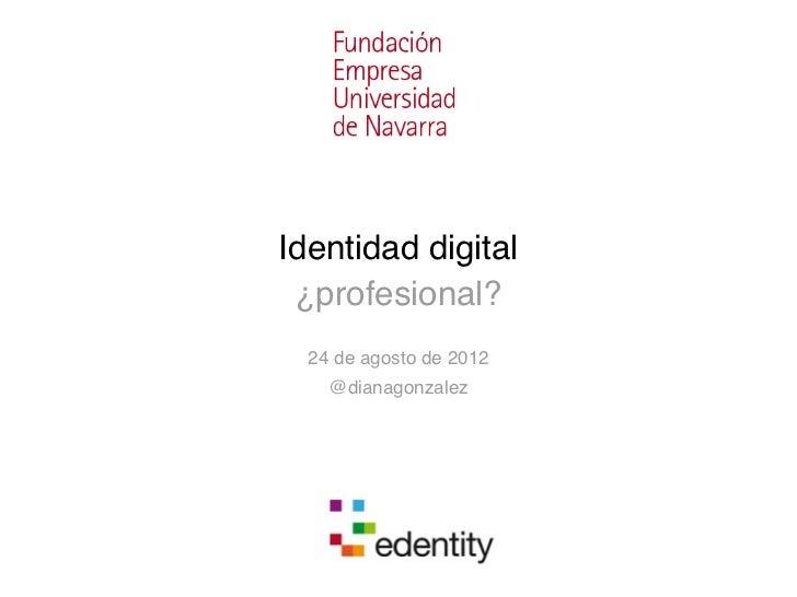 Identidad digital ¿profesional?  24 de agosto de 2012    @dianagonzalez