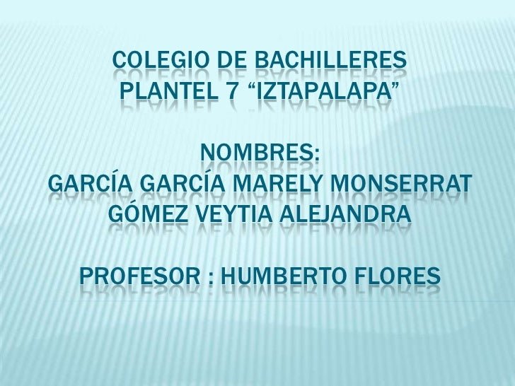 "Colegio de bachilleres plantel 7 ""iztapalapa""nombres:García García marely monserrat Gómez veytia Alejandra profesor : Humb..."
