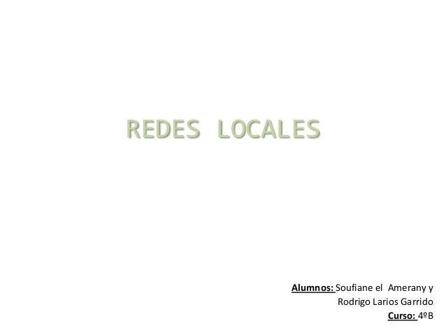 REDES LOCALES  Alumnos: Soufiane el Amerany y Rodrigo Larios Garrido Curso: 4ºB