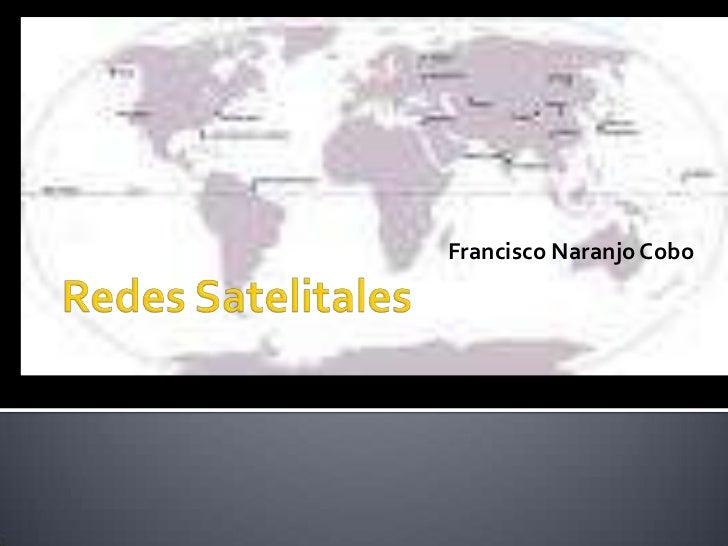 Redes Satelitales<br />Francisco Naranjo Cobo<br />