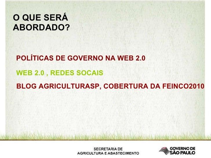 O QUE SERÁ ABORDADO? POLÍTICAS DE GOVERNO NA WEB 2.0 WEB 2.0 , REDES SOCAIS BLOG AGRICULTURASP, COBERTURA DA FEINCO2010
