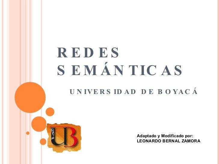 REDES SEMÁNTICAS UNIVERSIDAD DE BOYACÁ Adaptado y Modificado por:  LEONARDO BERNAL ZAMORA
