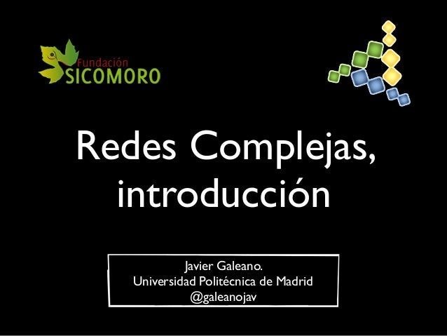 Redes Complejas, introducción Javier Galeano. Universidad Politécnica de Madrid @galeanojav
