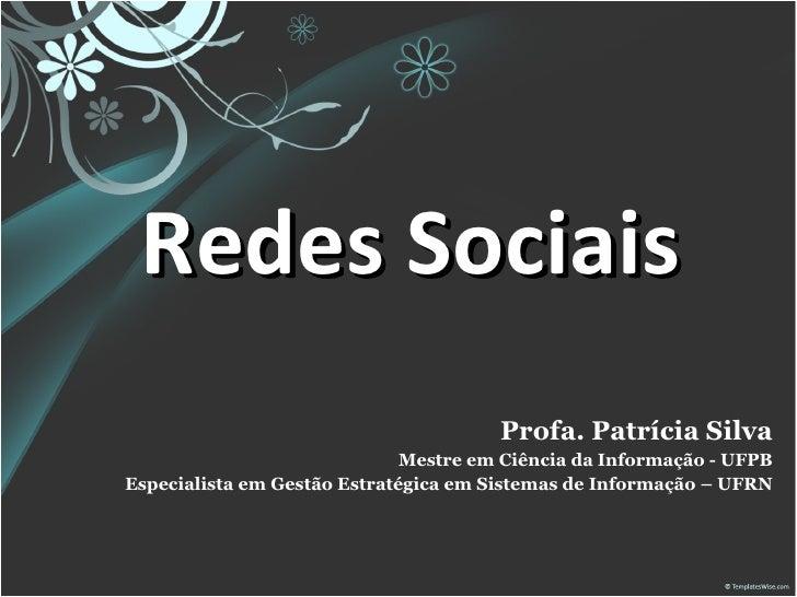 Redes Sociais Profa. Patrícia Silva Mestre em Ciência da Informação - UFPB Especialista em Gestão Estratégica em Sistemas ...