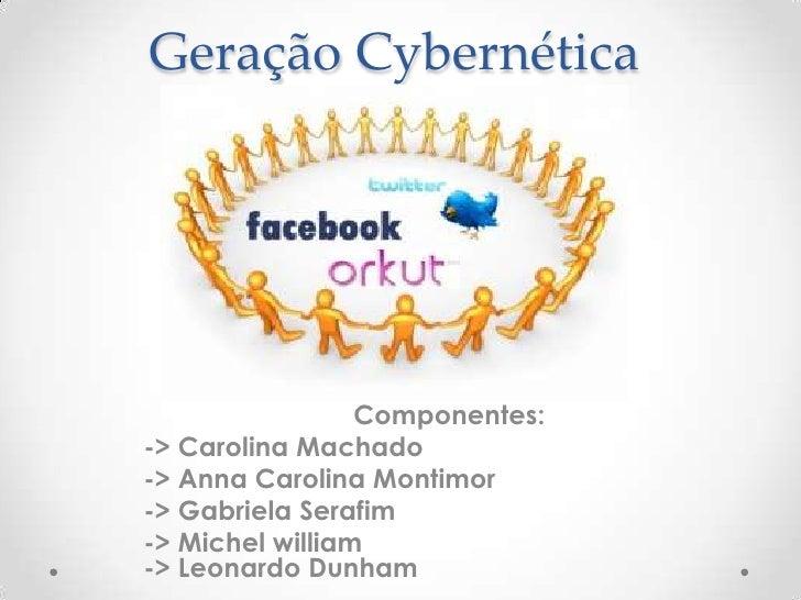 Geração Cybernética                 Componentes:-> Carolina Machado-> Anna Carolina Montimor-> Gabriela Serafim-> Michel w...