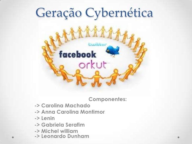Geração Cybernética                    Componentes:-> Carolina Machado-> Anna Carolina Montimor-> Lenin-> Gabriela Serafim...