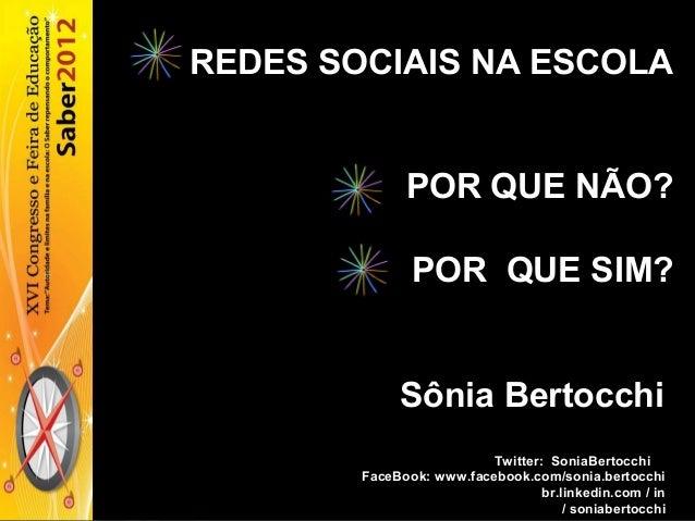 REDES SOCIAIS NA ESCOLA POR QUE NÃO? POR QUE SIM? Sônia Bertocchi Twitter: SoniaBertocchi FaceBook: www.facebook.com/sonia...