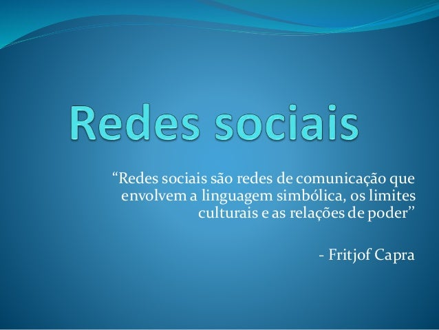 """""""Redes sociais são redes de comunicação que  envolvem a linguagem simbólica, os limites  culturais e as relações de poder'..."""