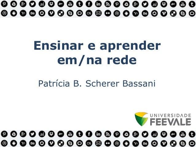 Ensinar e aprender em/na rede Patrícia B. Scherer Bassani