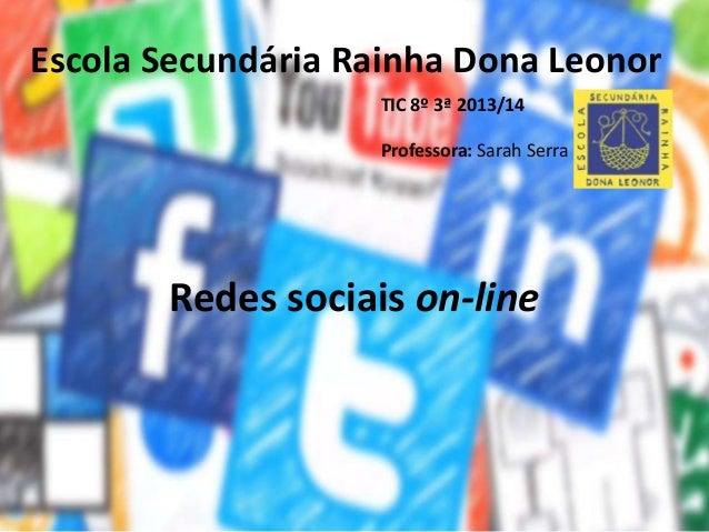 Redes sociais on-line Escola Secundária Rainha Dona Leonor TIC 8º 3ª 2013/14 Professora: Sarah Serra