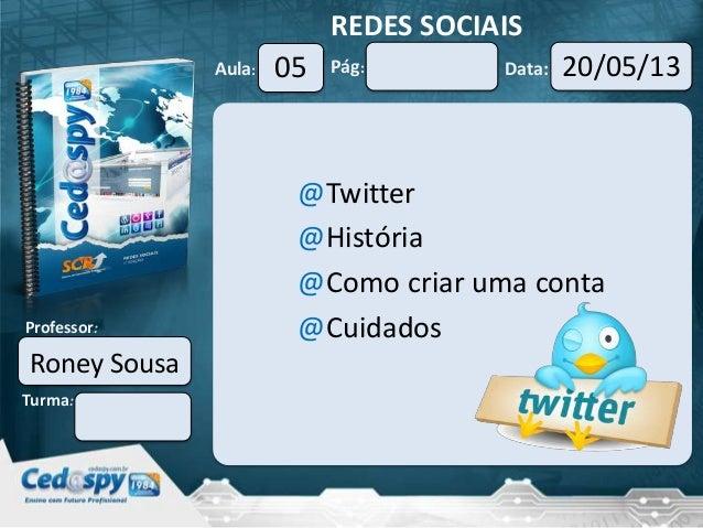 Aula: Pág: Data:Turma:Professor:REDES SOCIAIS05 20/05/13Roney Sousa@Twitter@História@Como criar uma conta@Cuidados
