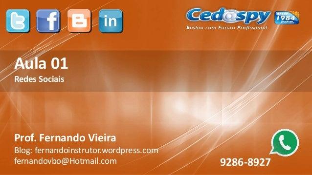 Aula 01 Redes Sociais Prof. Fernando Vieira Blog: fernandoinstrutor.wordpress.com fernandovbo@Hotmail.com 9286-8927