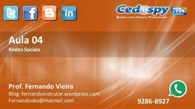 Aula 04 Redes Sociais Prof. Fernando Vieira Blog: fernandoinstrutor.wordpress.com Fernandovbo@Hotmail.com 9286-8927