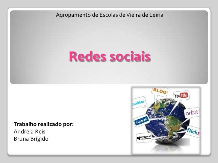 Agrupamento de Escolas de Vieira de LeiriaRedes sociais<br />Trabalhorealizadopor:<br />AndreiaReis<br />BrunaBrígido<br />