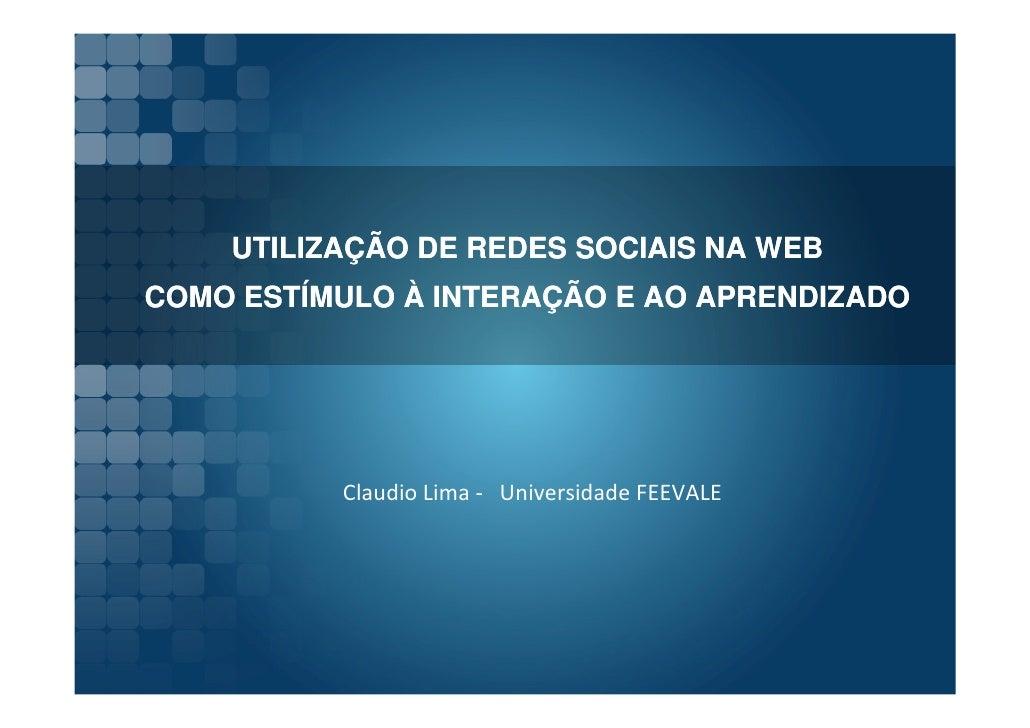 UTILIZAÇÃO DE REDES SOCIAIS NA WEB COMO ESTÍMULO À INTERAÇÃO E AO APRENDIZADO               Claudio Lima - Universidade FE...
