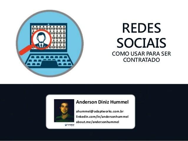 REDES  SOCIAIS  COMO USAR PARA SER  CONTRATADO  Anderson Diniz Hummel  ahummel@adaptworks.com.br  linkedin.com/in/anderson...