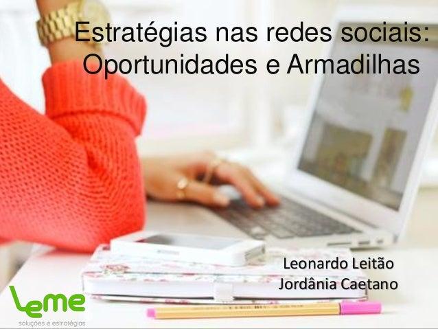 Estratégias nas redes sociais: Oportunidades e Armadilhas Leonardo Leitão Jordânia Caetano