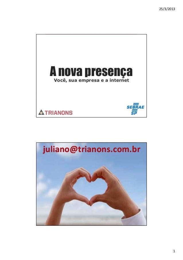 25/3/2013 A nova presença  Você, sua empresa e a internetjuliano@trianons.com.brA experiência adquirida                   ...