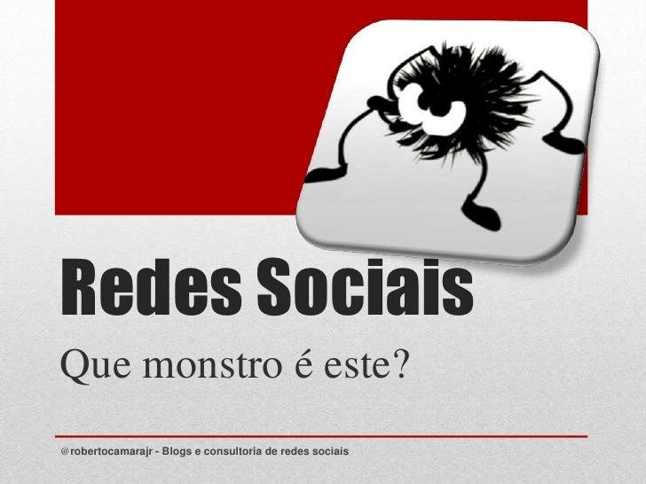 Redes Sociais<br />Que monstro é este?<br />@robertocamarajr - Blogs e consultoria de redes sociais<br />
