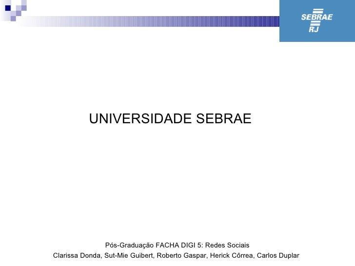 UNIVERSIDADE SEBRAE P ó s-Graduação FACHA DIGI 5: Redes Sociais Clarissa Donda, Sut-Mie Guibert, Roberto Gaspar, Herick Cô...