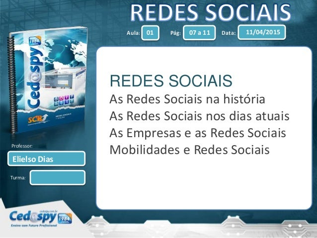 Aula: Pág: Data: Turma: 01 07 a 11 11/04/2015 Elielso Dias Professor: REDES SOCIAIS As Redes Sociais na história As Redes ...