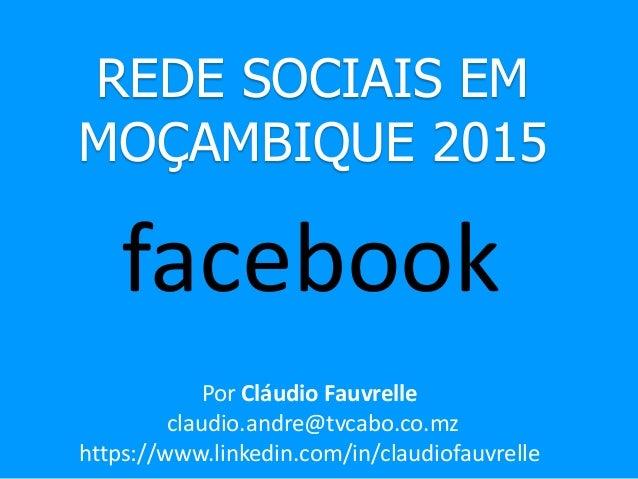 REDE SOCIAIS EM MOÇAMBIQUE 2015 facebook Por Cláudio Fauvrelle claudio.andre@tvcabo.co.mz https://www.linkedin.com/in/clau...