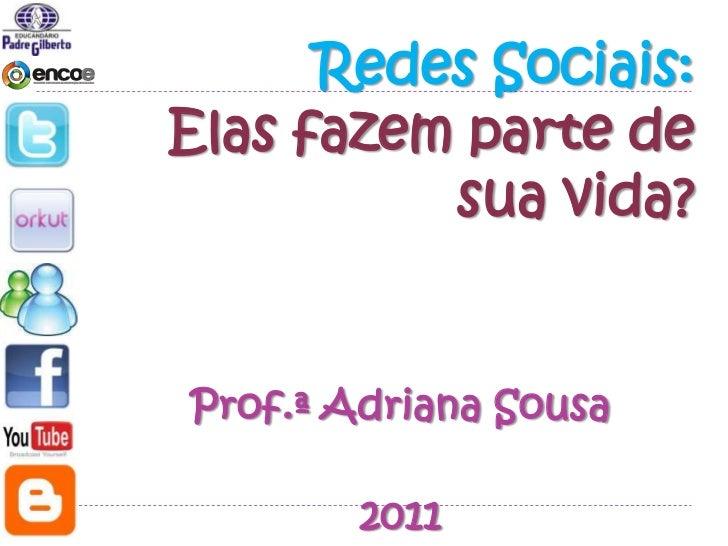 Redes Sociais:Elas fazem parte de          sua vida?Prof.ª Adriana Sousa        2011