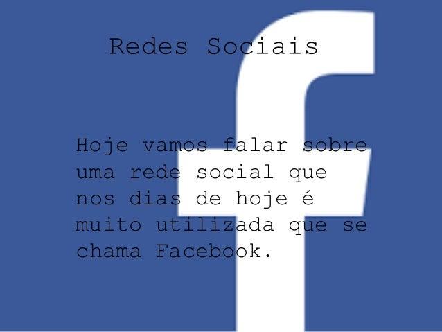 Redes Sociais  Hoje vamos falar sobre  uma rede social que  nos dias de hoje é  muito utilizada que se  chama Facebook.