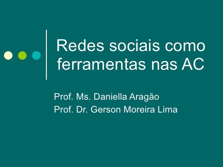 Redes sociais como ferramentas nas AC Prof. Ms. Daniella Aragão Prof. Dr. Gerson Moreira Lima