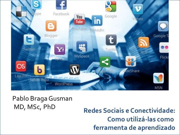 Redes Sociais e Conectividade: Como utilizá-las como  ferramenta de aprendizado Pablo Braga Gusman MD, MSc, PhD
