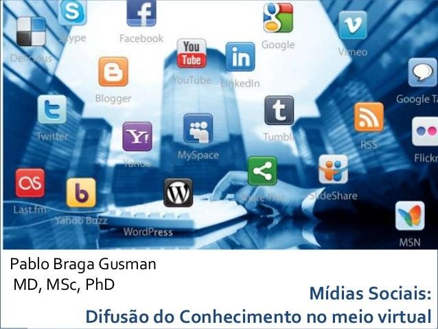 Pablo Braga GusmanMD, MSc, PhD                                 Mídias Sociais:         Difusão do Conhecimento no meio vir...