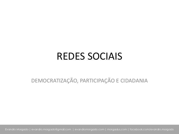 REDES SOCIAIS                DEMOCRATIZAÇÃO, PARTICIPAÇÃO E CIDADANIAEvandro Morgado   evandro.morgado@gmail.com   evandro...