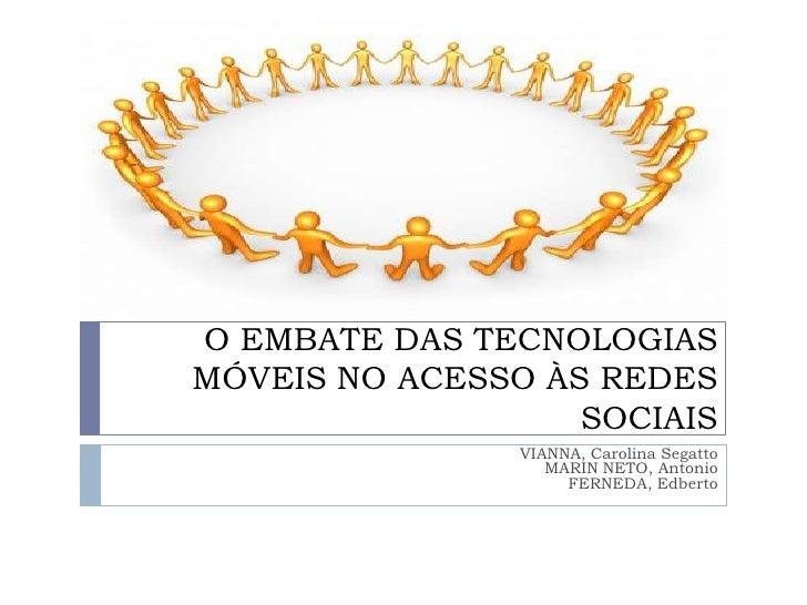 O EMBATE DAS TECNOLOGIAS MÓVEIS NO ACESSO ÀS REDES SOCIAIS <br />VIANNA, Carolina SegattoMARIN NETO, AntonioFERNEDA, Edber...