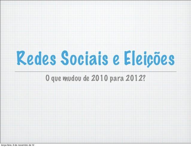 Redes Sociais e Eleições                                   O que mudou de 2010 para 2012?terça-feira, 6 de novembro de 12