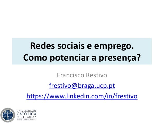 Redes sociais e emprego. Como potenciar a presença? Francisco Restivo frestivo@braga.ucp.pt https://www.linkedin.com/in/fr...