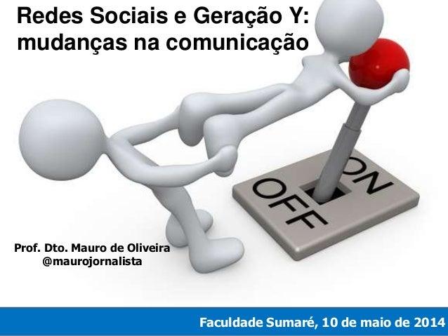 Redes Sociais e Geração Y: mudanças na comunicação Faculdade Sumaré, 10 de maio de 2014 Prof. Dto. Mauro de Oliveira @maur...