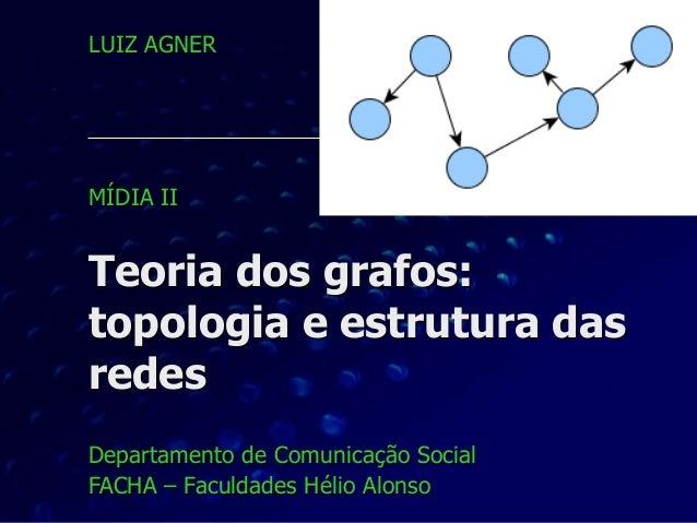 Teoria dos grafos: topologia e estrutura das redes Departamento de Comunicação Social FACHA – Faculdades Hélio Alonso LUIZ...