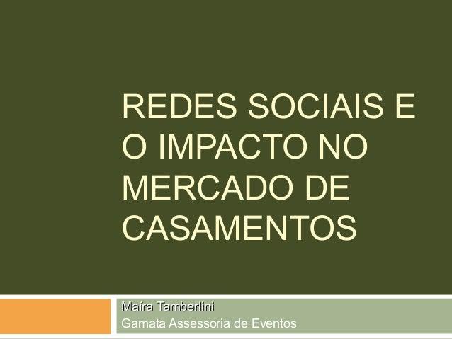 REDES SOCIAIS E  O IMPACTO NO  MERCADO DE  CASAMENTOS  MMaaíírraa TTaammbbeerrlliinnii  Gamata Assessoria de Eventos