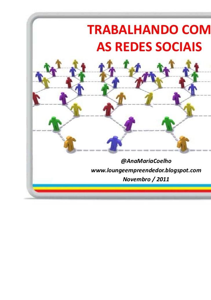 TRABALHANDO COM AS REDES SOCIAIS         @AnaMariaCoelhowww.loungeempreendedor.blogspot.com         Novembro / 2011