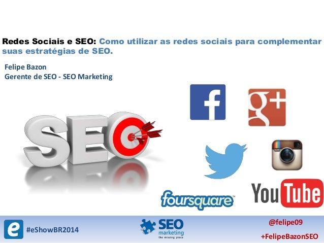 #eShowBR2014 @felipe09 +FelipeBazonSEO Redes Sociais e SEO: Como utilizar as redes sociais para complementar suas estratég...