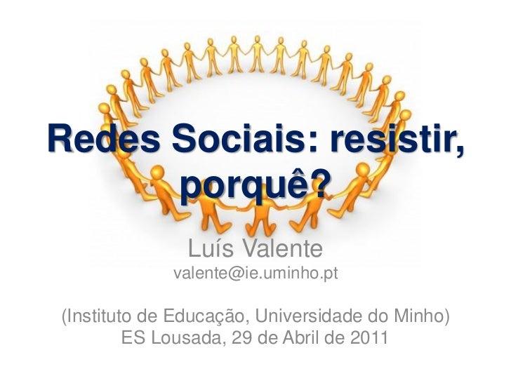 Redes Sociais: resistir,      porquê?              Luís Valente             valente@ie.uminho.pt(Instituto de Educação, Un...