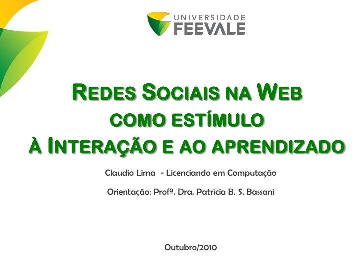 REDES SOCIAIS NA WEB        COMO ESTÍMULO À INTERAÇÃO E AO APRENDIZADO       Claudio Lima - Licenciando em Computação     ...