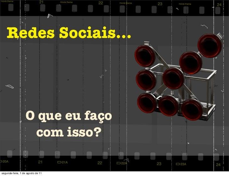 Redes Sociais...                   O que eu faço                    com isso?segunda-feira, 1 de agosto de 11