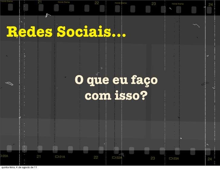 Redes Sociais...                                  O que eu faço                                   com isso?quinta-feira, 4...