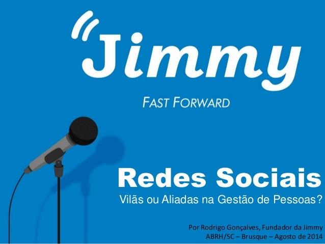 Redes Sociais  Vilãs ou Aliadas na Gestão de Pessoas?  Por Rodrigo Gonçalves, Fundador da Jimmy  ABRH/SC – Brusque – Agost...