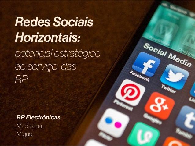 Redes Sociais Horizontais: potencial estratégico ao serviço das RP Madalena Miguel RP Electrónicas